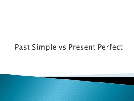 Past Simple  actions at a stated time in the past  An action that started and finished in the past Present Perfect  Action at an unstated time in the.