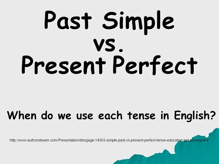 Past Simple vs. Present Perfect When do we use each tense in English?