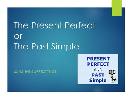 The Present Perfect or The Past Simple USING THE CORRECT TENSE.