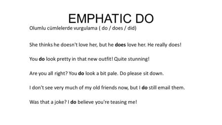 EMPHATIC DO Olumlu cümlelerde vurgulama ( do / does / did) She thinks he doesn't love her, but he does love her. He really does! You do look pretty in.