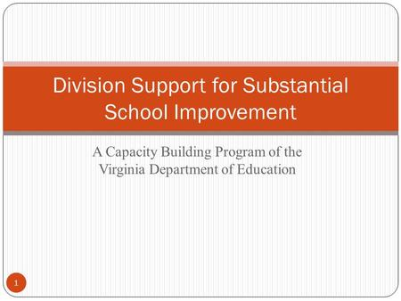 A Capacity Building Program of the Virginia Department of Education Division Support for Substantial School Improvement 1.