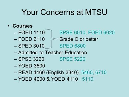 Your Concerns at MTSU Courses –FOED 1110SPSE 6010, FOED 6020 –FOED 2110Grade C or better –SPED 3010SPED 6800 –Admitted to Teacher Education –SPSE 3220SPSE.