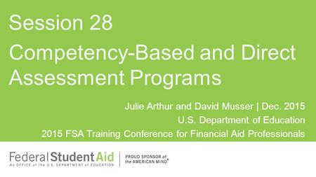 Julie Arthur and David Musser | Dec. 2015 U.S. Department of Education 2015 FSA Training Conference for Financial Aid Professionals Competency-Based and.