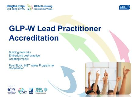 In partnership with GLP-W Lead Practitioner Accreditation Building networks Embedding best practice Creating impact Paul Stock, iNET Wales Programme Coordinator.