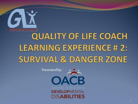 1 Presented by:. COACH LEARNING EXPERIENCE # 2 SURVIVAL & DANGER ZONE What is a Quality of Life Coach A Quality of Life Coach is a person who has received.