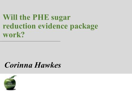 Will the PHE sugar reduction evidence package work? 1 Corinna Hawkes.
