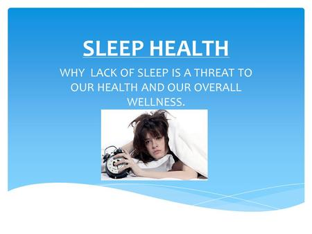 SLEEP HEALTH WHY LACK OF SLEEP IS A THREAT TO OUR HEALTH AND OUR OVERALL WELLNESS.