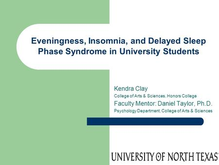 Eveningness, Insomnia, and Delayed Sleep Phase Syndrome in University Students Kendra Clay College of Arts & Sciences, Honors College Faculty Mentor: Daniel.