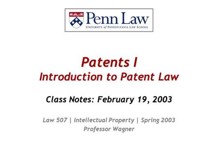 Patents I Introduction to Patent Law Class Notes: February 19, 2003 Law 507 | Intellectual Property | Spring 2003 Professor Wagner.