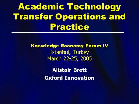 Academic Technology Transfer Operations and Practice Knowledge Economy Forum IV Istanbul, Turkey March 22-25, 2005 Alistair Brett Oxford Innovation.