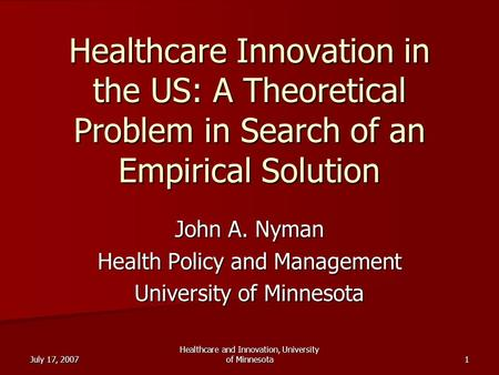 July 17, 2007 Healthcare and Innovation, University of Minnesota 1 Healthcare Innovation in the US: A Theoretical Problem in Search of an Empirical Solution.