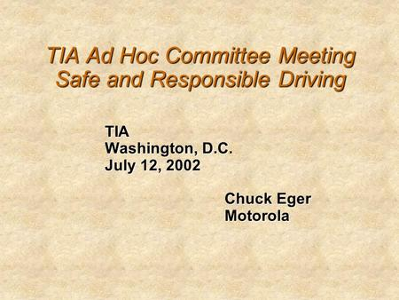 TIA Ad Hoc Committee Meeting Safe and Responsible Driving TIA Washington, D.C. July 12, 2002 Chuck Eger Motorola.