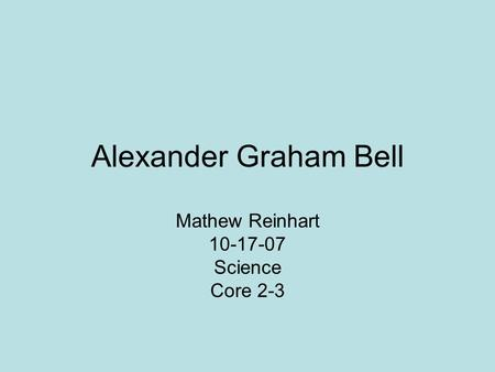 Alexander Graham Bell Mathew Reinhart 10-17-07 Science Core 2-3.