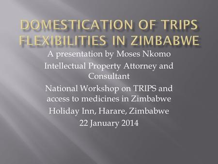 A presentation by Moses Nkomo Intellectual Property Attorney and Consultant National Workshop on TRIPS and access to medicines in Zimbabwe Holiday Inn,