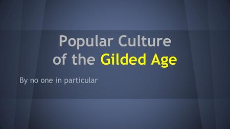 Popular Culture of the Gilded Age By no one in particular.