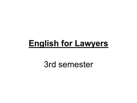 English for Lawyers 3rd semester. teacher: Štěpánka Bilová office hours: Wednesday 10:00 – 11:00 Room 404.