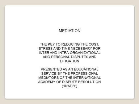 MEDIATION THE KEY TO REDUCING THE COST, STRESS AND TIME NECESSARY FOR INTER AND INTRA-ORGANIZATIONAL AND PERSONAL DISPUTES AND LITIGATION PRESENTED AS.