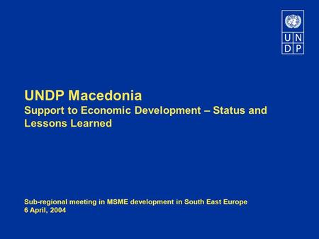 UNDP Macedonia Support to Economic Development – Status and Lessons Learned Sub-regional meeting in MSME development in South East Europe 6 April, 2004.
