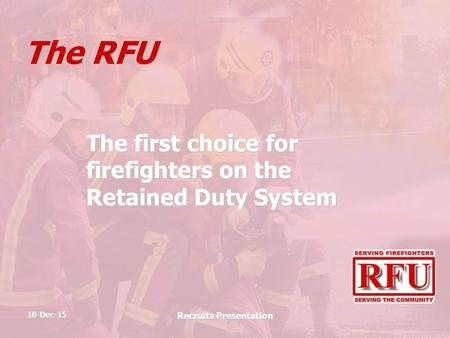 18-Dec-15 Recruits Presentation The RFU The first choice for firefighters on the Retained Duty System.