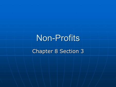 Non-Profits Chapter 8 Section 3. Objectives You will be able to describe nonprofit organizations You will be able to describe nonprofit organizations.