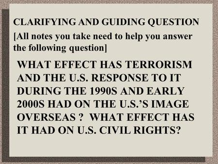 CLARIFYING AND GUIDING QUESTION [All notes you take need to help you answer the following question] WHAT EFFECT HAS TERRORISM AND THE U.S. RESPONSE TO.