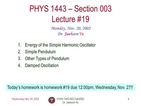 Wednesday, Nov. 20, 2002PHYS 1443-003, Fall 2002 Dr. Jaehoon Yu 1 PHYS 1443 – Section 003 Lecture #19 Monday, Nov. 20, 2002 Dr. Jaehoon Yu 1.Energy of.