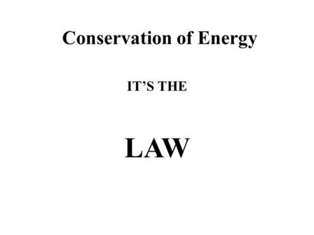 Conservation of Energy IT'S THE LAW. Lifting a Ball When you lift a ball to a certain height you __________________. This work (W) is equal to the weight.