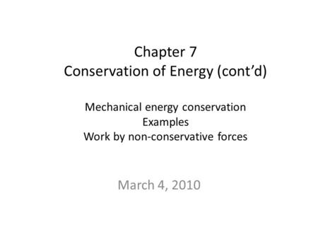 Chapter 7 Conservation of Energy (cont'd) Mechanical energy conservation Examples Work by non-conservative forces March 4, 2010.