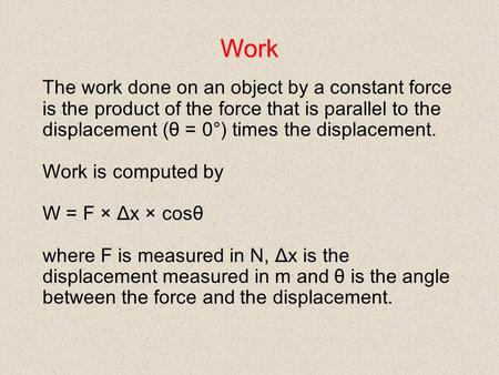 Work The work done on an object by a constant force is the product of the force that is parallel to the displacement (θ = 0°) times the displacement. Work.