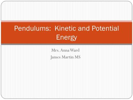Mrs. Anna Ward James Martin MS Pendulums: Kinetic and Potential Energy.