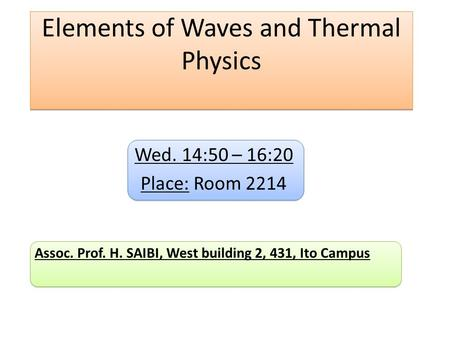 Elements of Waves and Thermal Physics Wed. 14:50 – 16:20 Place: Room 2214 Assoc. Prof. H. SAIBI, West building 2, 431, Ito Campus.