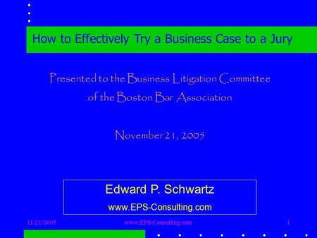 11/21/2005www.EPS-Consulting.com1 How to Effectively Try a Business Case to a Jury Presented to the Business Litigation Committee of the Boston Bar Association.