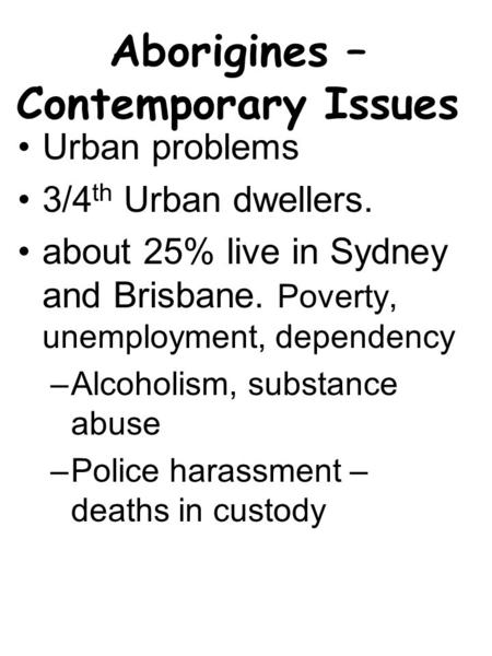 Aborigines – Contemporary Issues Urban problems 3/4 th Urban dwellers. about 25% live in Sydney and Brisbane. Poverty, unemployment, dependency –Alcoholism,