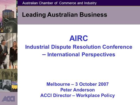 Australian Chamber of Commerce and Industry Leading Australian Business AIRC Industrial Dispute Resolution Conference – International Perspectives Melbourne.