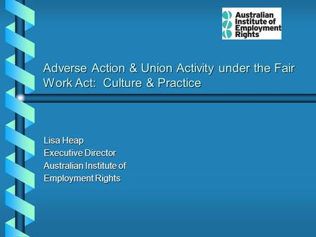 Adverse Action & Union Activity under the Fair Work Act: Culture & Practice Lisa Heap Executive Director Australian Institute of Employment Rights.