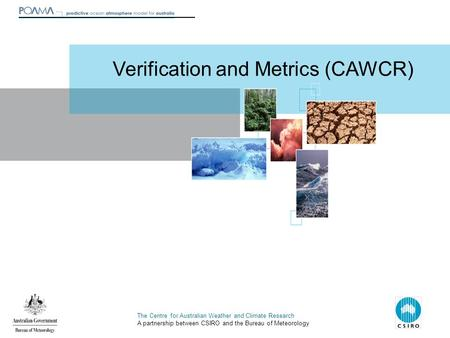 The Centre for Australian Weather and Climate Research A partnership between CSIRO and the Bureau of Meteorology Verification and Metrics (CAWCR)
