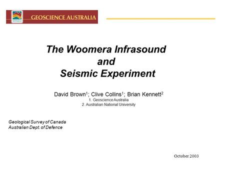 October 2003 1 The Woomera Infrasound and Seismic Experiment David Brown 1 ; Clive Collins 1 ; Brian Kennett 2 1. Geoscience Australia 2. Australian National.