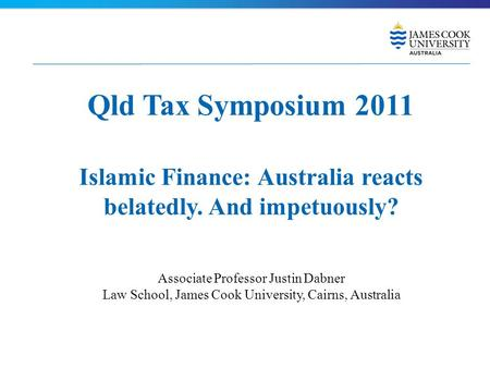 Qld Tax Symposium 2011 Islamic Finance: Australia reacts belatedly. And impetuously? Associate Professor Justin Dabner Law School, James Cook University,