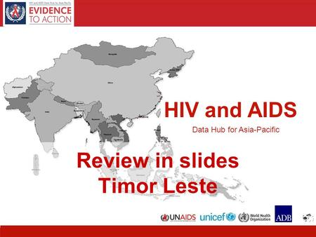 HIV and AIDS Data Hub for Asia-Pacific 1 HIV and AIDS Data Hub for Asia-Pacific Review in slides Timor Leste.