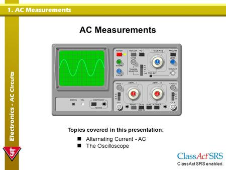 1. AC Measurements Electronics - AC Circuits AC Measurements Topics covered in this presentation: Alternating Current - AC The Oscilloscope ClassAct SRS.