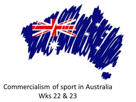 Government policy and Commercialism of sport in Australia Wks 22 & 23.