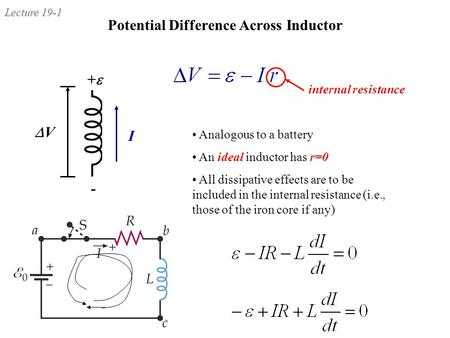Lecture 19-1 Potential Difference Across Inductor VV ++ - I internal resistance Analogous to a battery An ideal inductor has r=0 All dissipative effects.