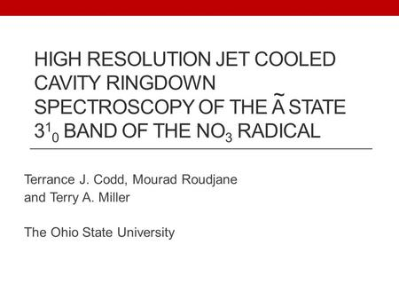 HIGH RESOLUTION JET COOLED CAVITY RINGDOWN SPECTROSCOPY OF THE A STATE 3 1 0 BAND OF THE NO 3 RADICAL Terrance J. Codd, Mourad Roudjane and Terry A. Miller.