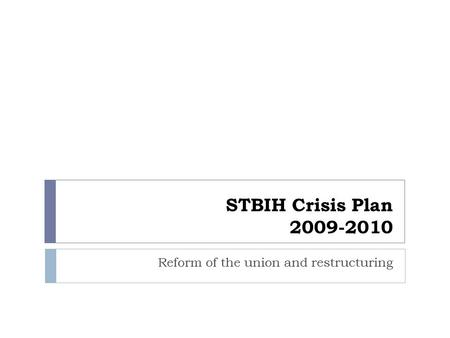STBIH Crisis Plan 2009-2010 Reform of the union and restructuring.