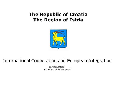 The Republic of Croatia The Region of Istria International Cooperation and European Integration (presentation) Brussels, October 2005.