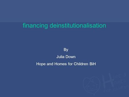 Financing deinstitutionalisation By Julia Down Hope and Homes for Children BiH.