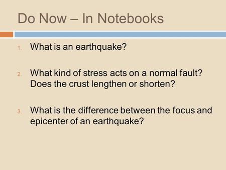 Do Now – In Notebooks 1. What is an earthquake? 2. What kind of stress acts on a normal fault? Does the crust lengthen or shorten? 3. What is the difference.