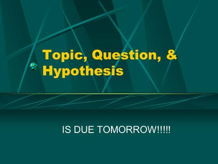 Topic, Question, & Hypothesis IS DUE TOMORROW!!!!!