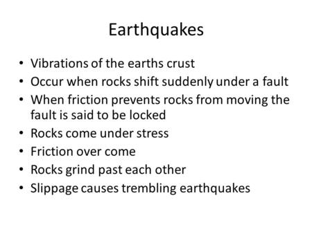 Earthquakes Vibrations of the earths crust Occur when rocks shift suddenly under a fault When friction prevents rocks from moving the fault is said to.