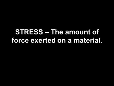 STRESS – The amount of force exerted on a material.